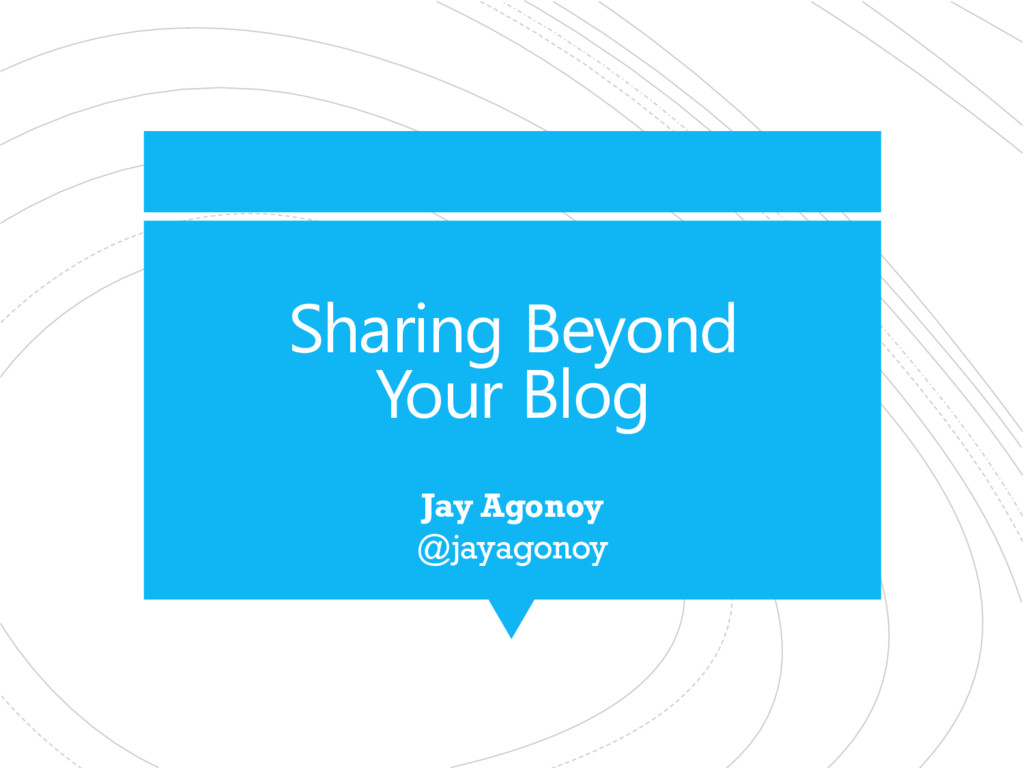 Sharing Beyond Your Blog Jay Agonoy @jayagonoy