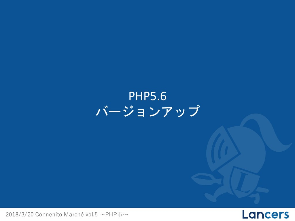 2018/3/20 Connehito Marché vol.5 〜PHP市〜 PHP5.6 ...