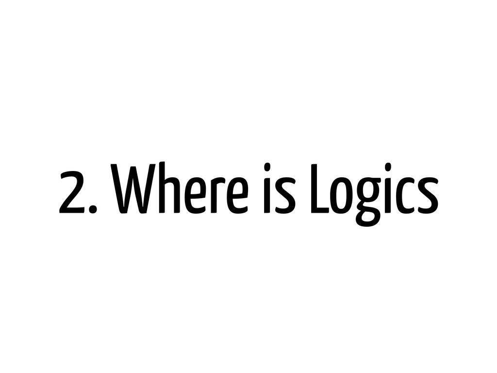 2. Where is Logics