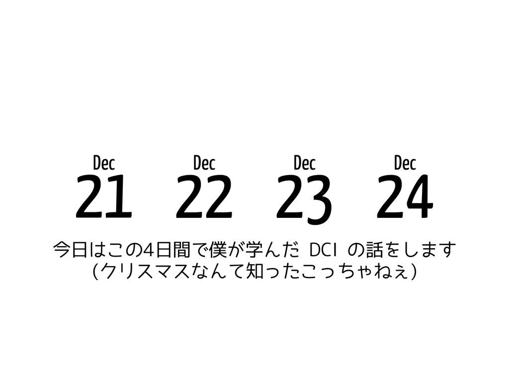 Dec 21 Dec 22 Dec 23 今日はこの4日間で僕が学んだ DCI の話をします ...