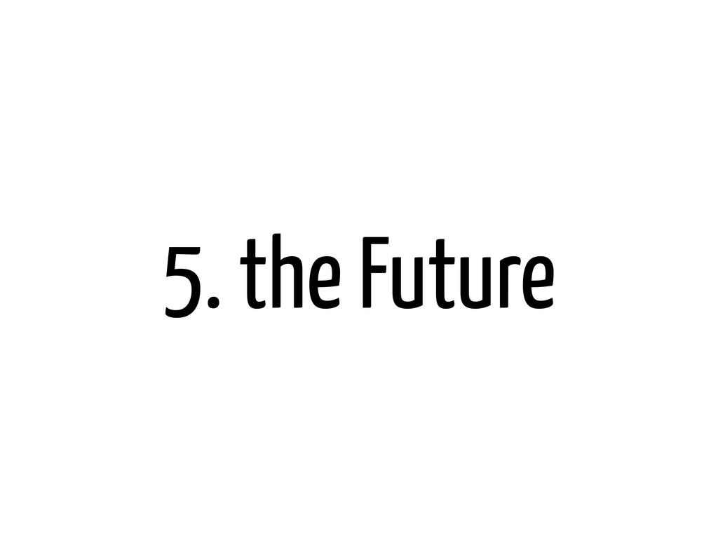 5. the Future