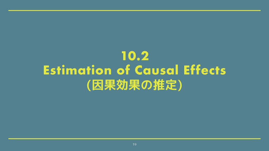 10.2 Estimation of Causal Effects (因果効果の推定) 19