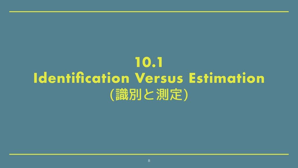 10.1 Identification Versus Estimation (識別と測定) 8