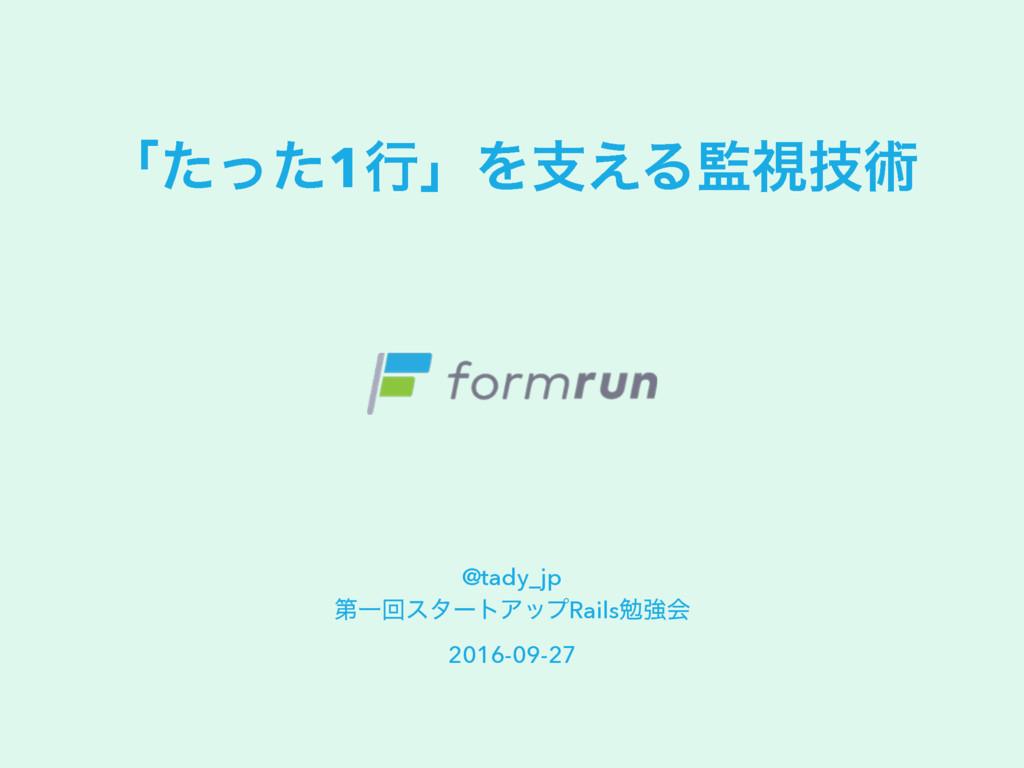 ʮͨͬͨ1ߦʯΛࢧ͑Δࢹٕज़ @tady_jp ୈҰճελʔτΞοϓRailsษڧձ 201...