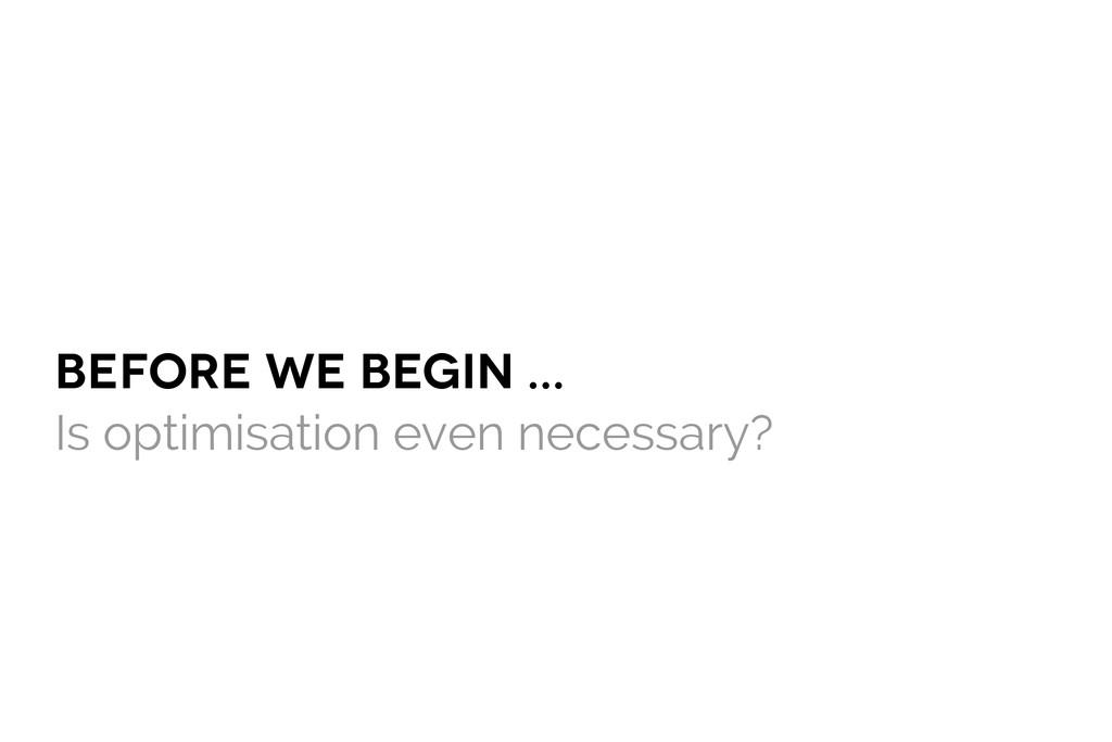 BEFOre we begin ... Is optimisation even necess...