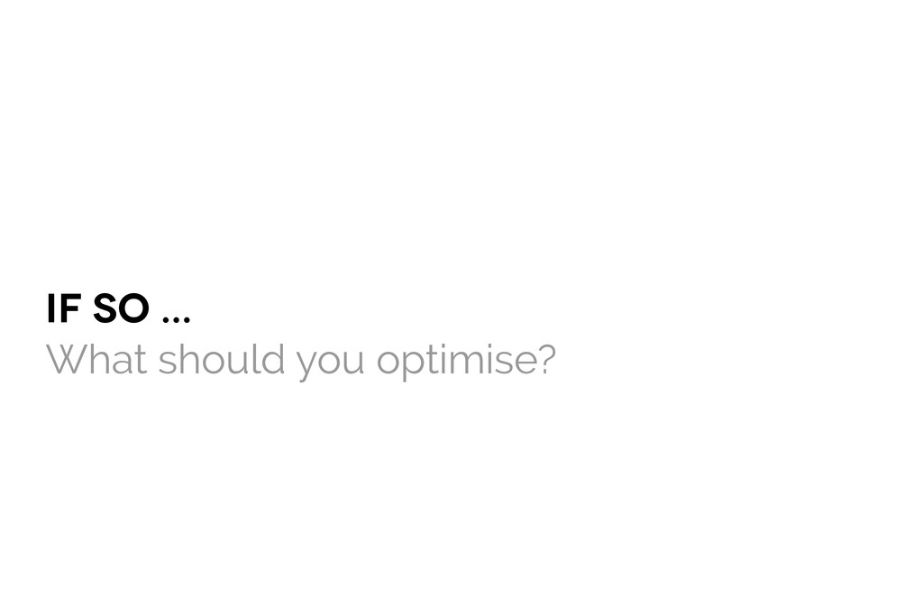 IF SO ... What should you optimise?