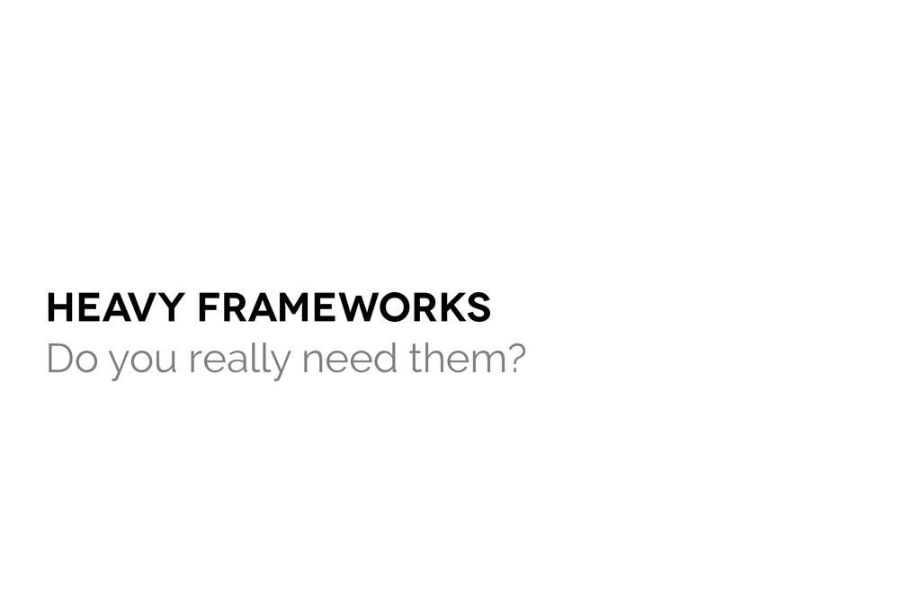 HEAVY frameworks Do you really need them?