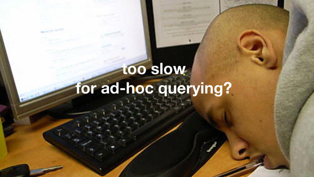 too slow