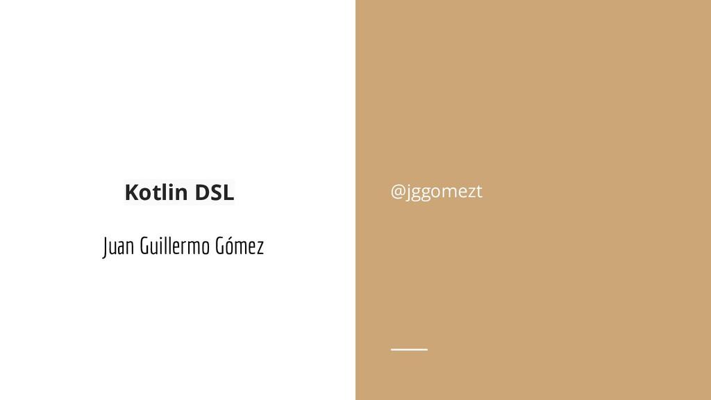 Kotlin DSL Juan Guillermo Gómez @jggomezt