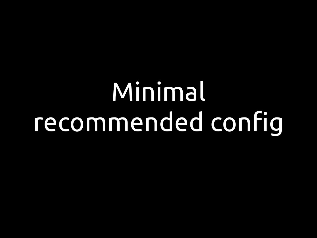 Minimal recommended config