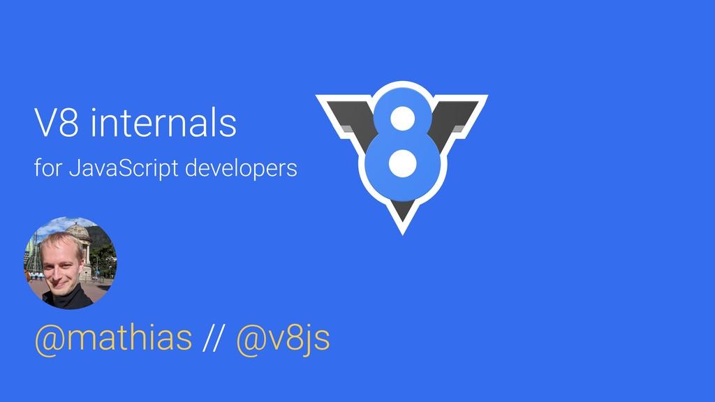 @mathias V8 internals for JavaScript developers...
