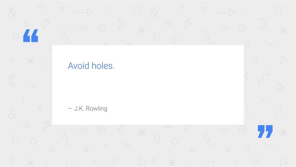 Avoid holes. — J.K. Rowling
