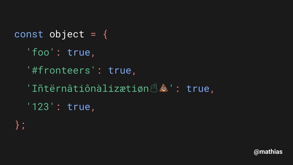 @mathias const object = { // '* 'foo': true, //...