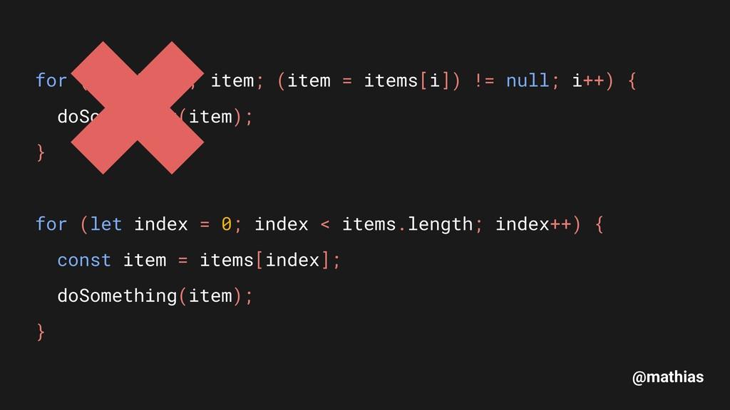 @mathias for (let i = 0, item; (item = items[i]...