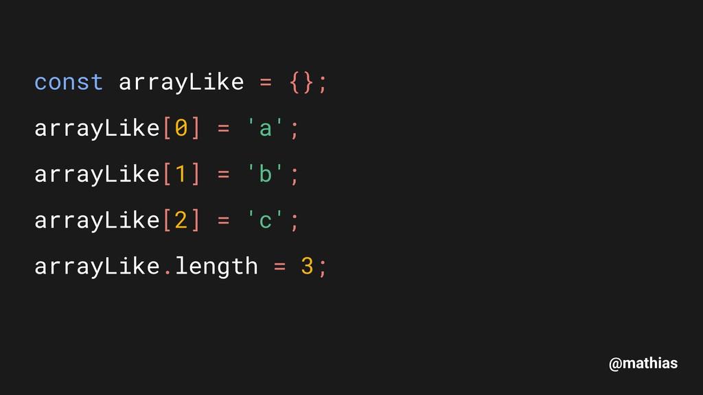 @mathias const arrayLike = {}; arrayLike[0] = ...