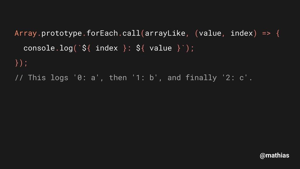 @mathias Array.prototype.forEach.call(arrayLike...