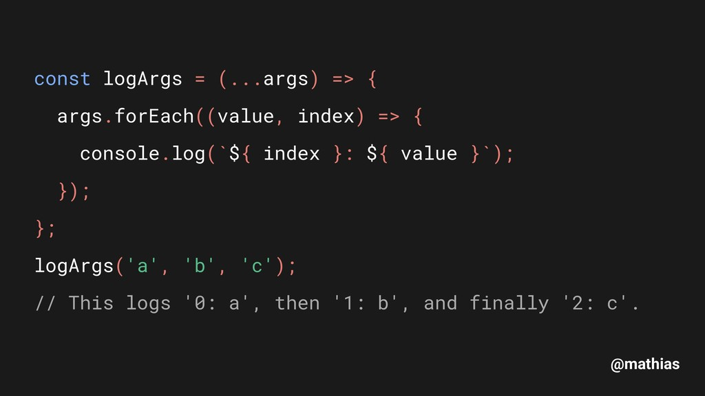 @mathias const logArgs = (...args) => { args.f...