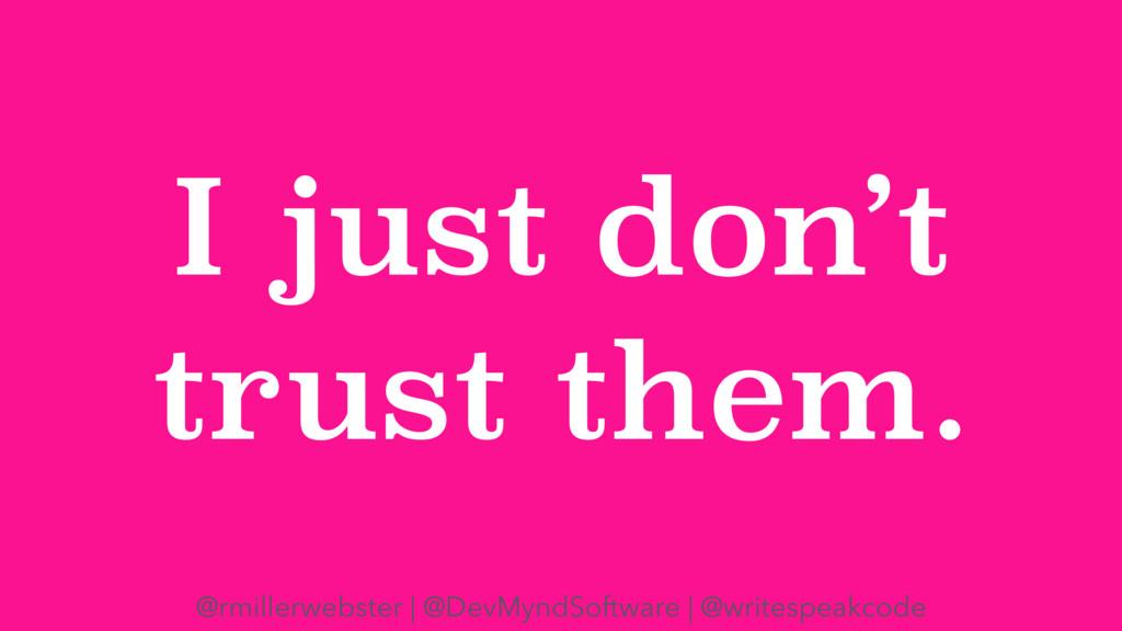 I just don't trust them. @rmillerwebster | @Dev...