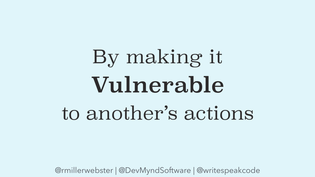 By making it Vulnerable to another's actions @r...