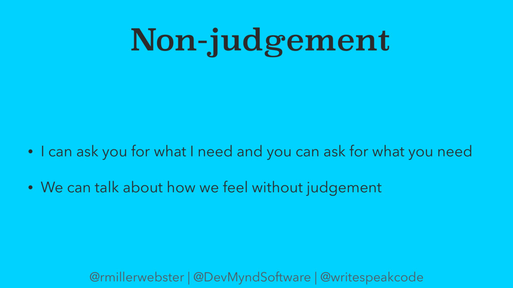 Non-judgement • I can ask you for what I need a...