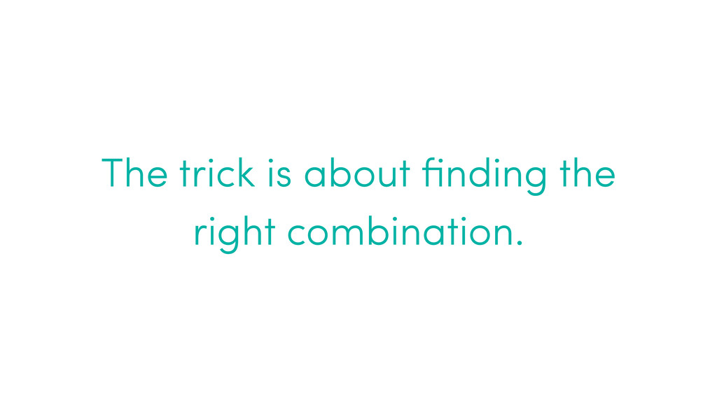 The trick is about finding the right combination.