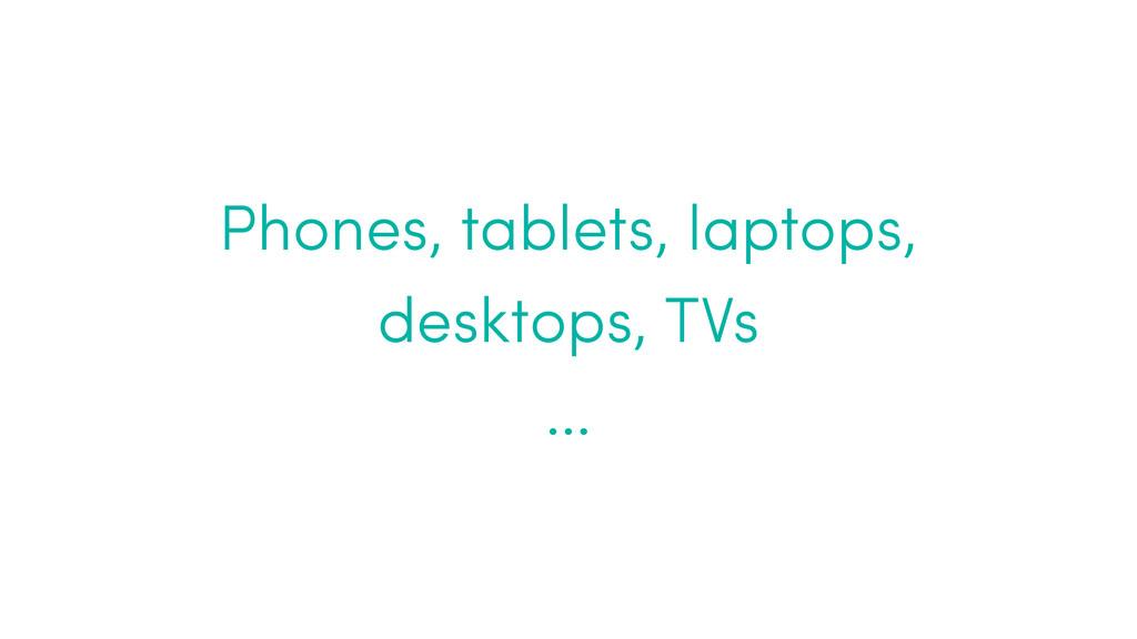 Phones, tablets, laptops, desktops, TVs …