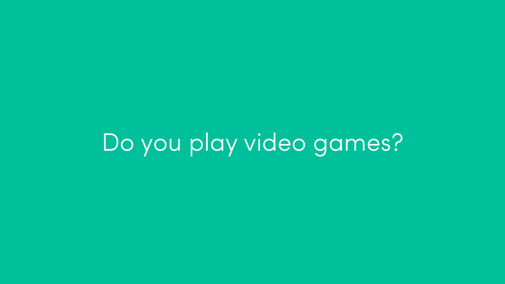 Do you play video games?