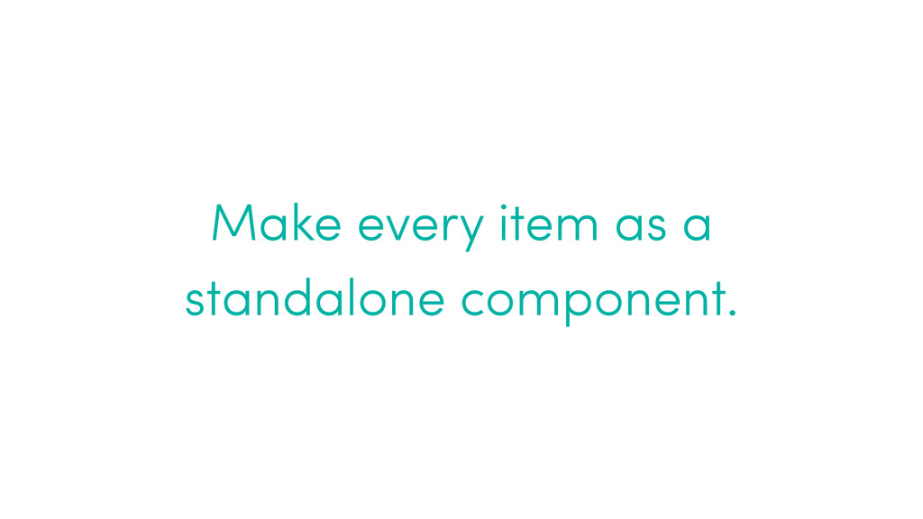 Make every item as a standalone component.