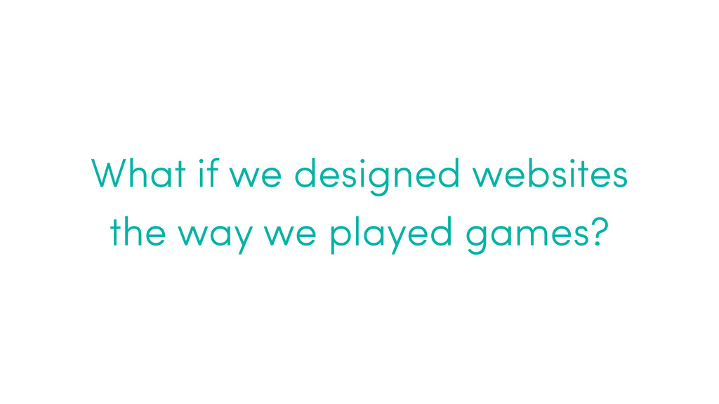 What if we designed websites the way we played ...