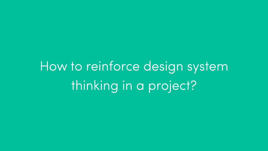 How to reinforce design system thinking in a pr...
