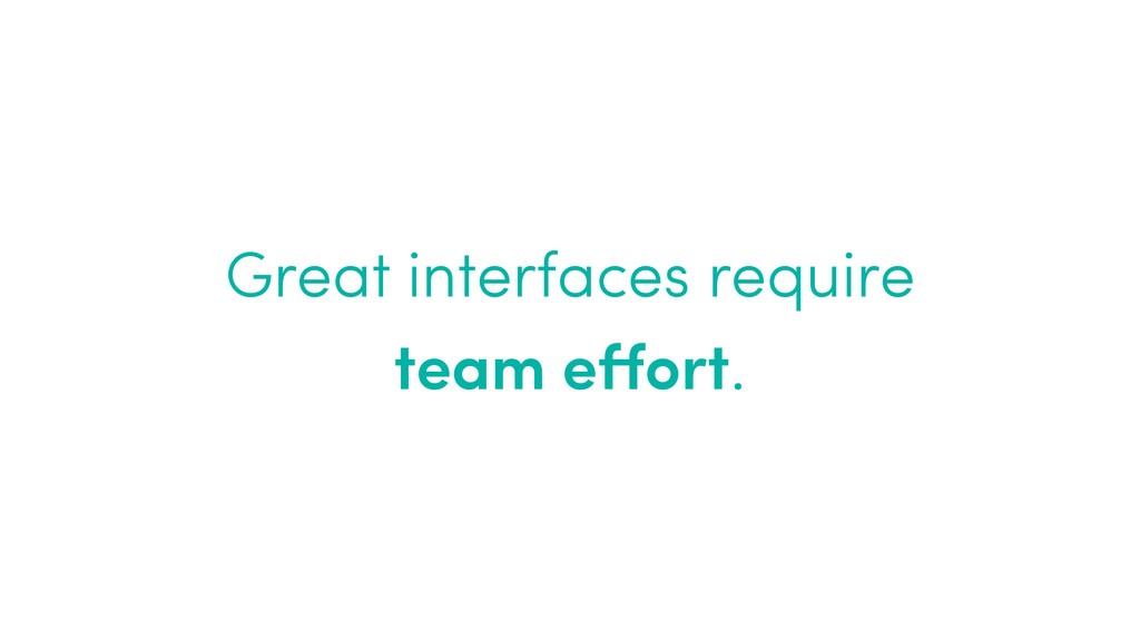 Great interfaces require  team effort.