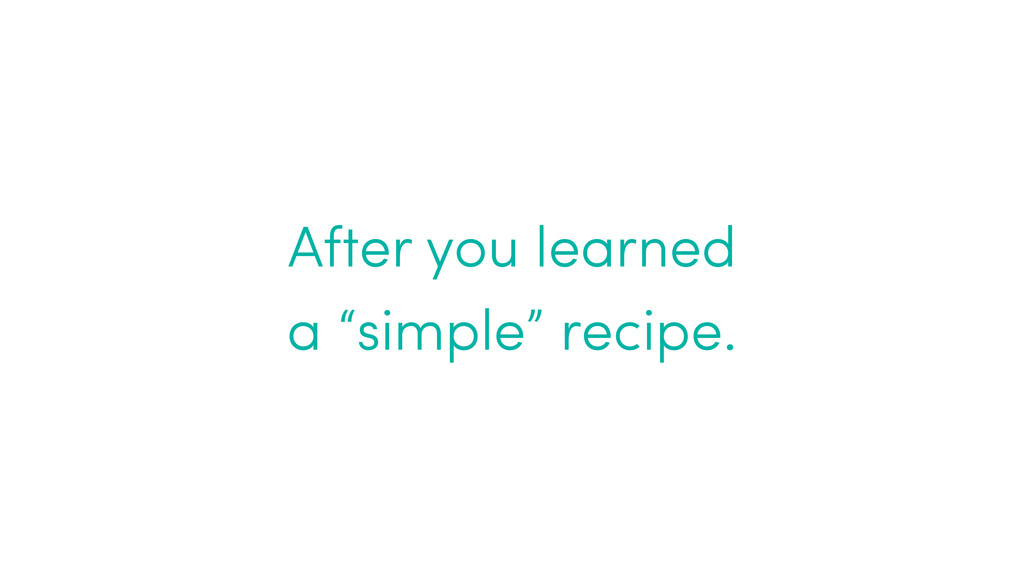 """After you learned  a """"simple"""" recipe."""