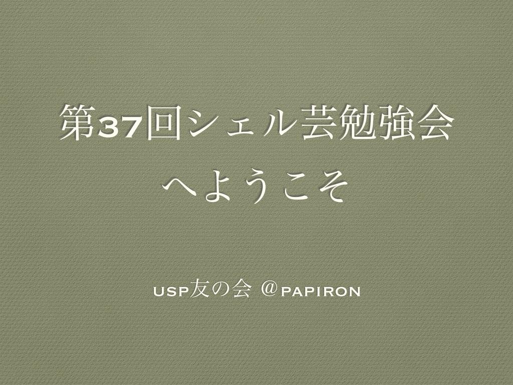 ୈ37ճγΣϧܳษڧձ Α͏ͦ͜ usp༑ͷձ ˏpapiron
