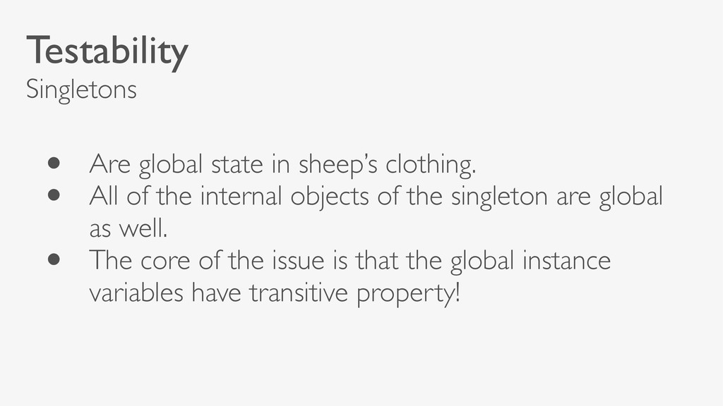 Testability Singletons • Are global state in sh...