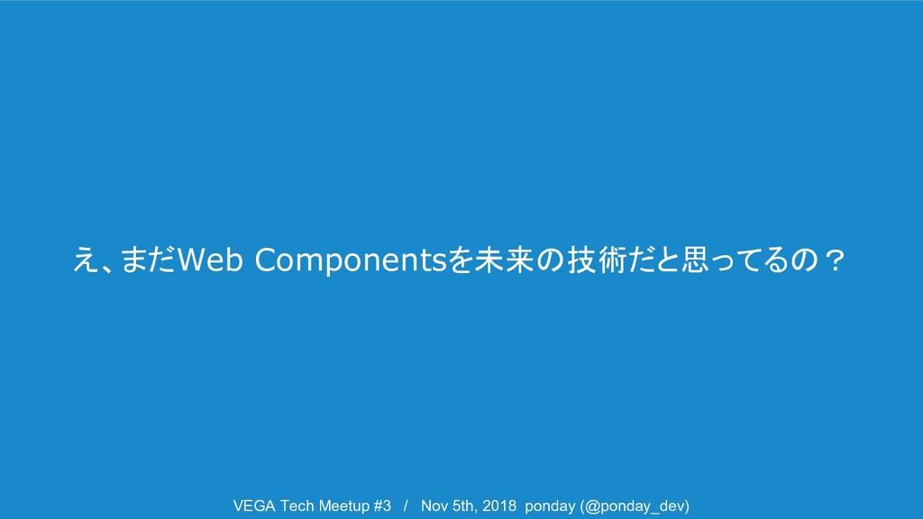 え、まだWeb Componentsを未来の技術だと思ってるの? VEGA Tech Meet...