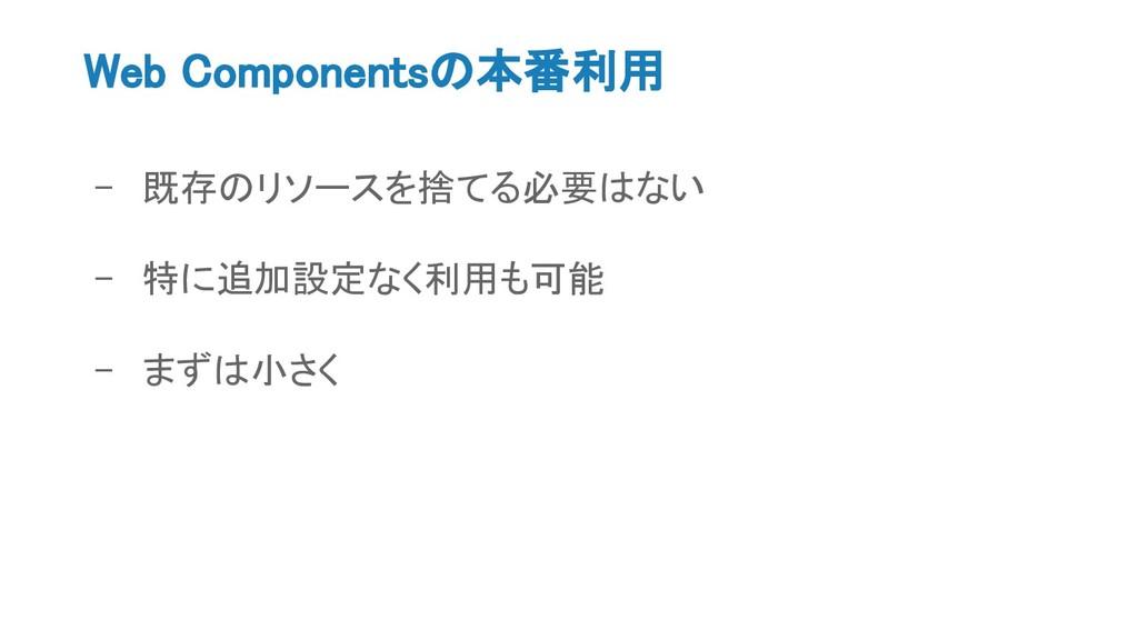 Web Componentsの本番利用 - 既存のリソースを捨てる必要はない - 特に追加設定...