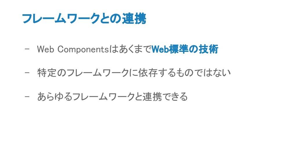 フレームワークとの連携 - Web ComponentsはあくまでWeb標準の技術 - 特定の...
