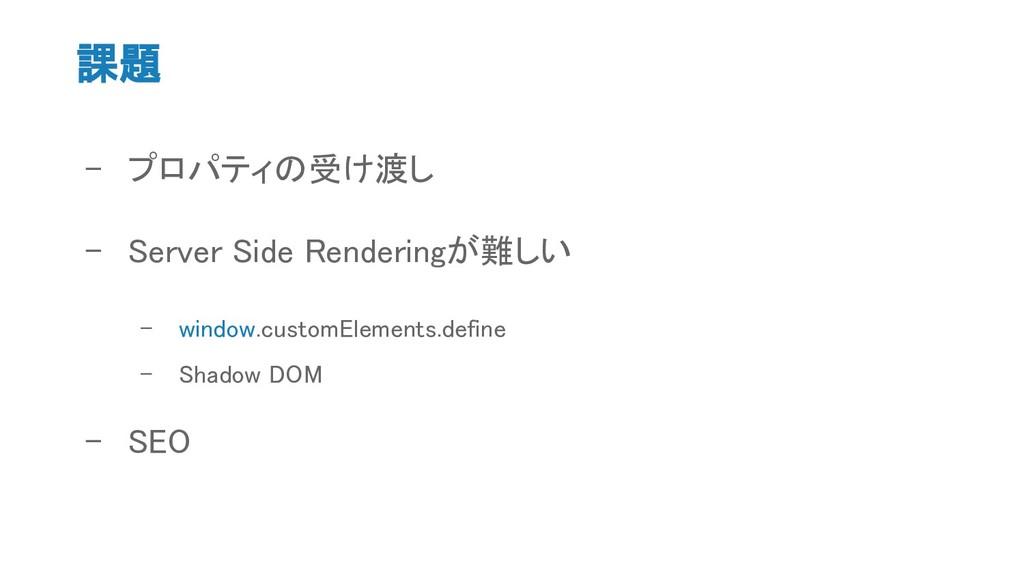 課題 - プロパティの受け渡し - Server Side Renderingが難しい - w...