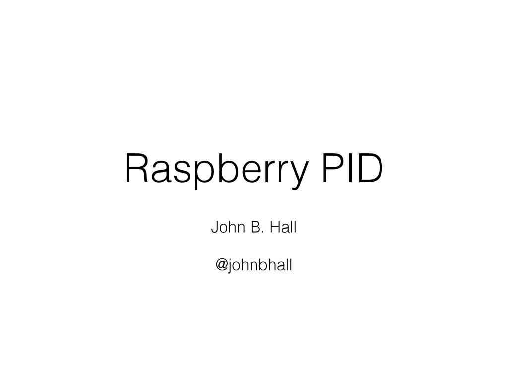 Raspberry PID ! John B. Hall ! @johnbhall