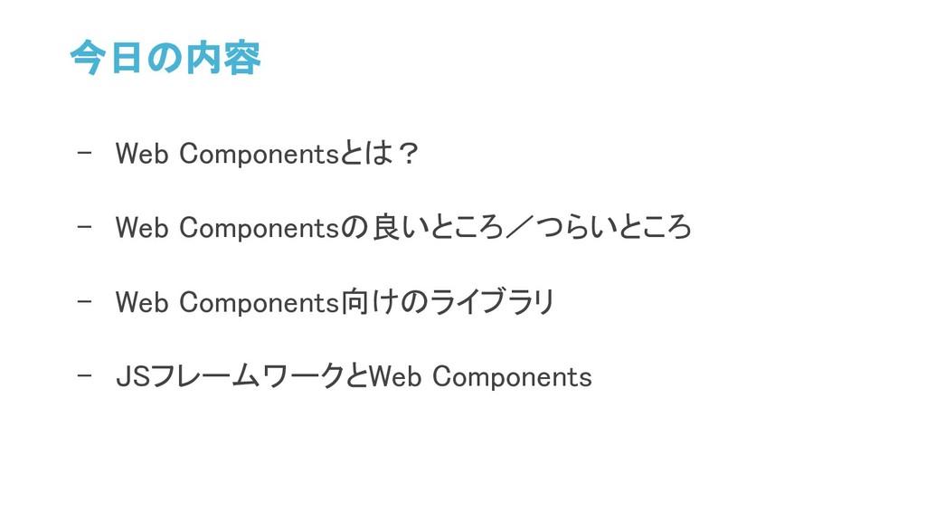 今日の内容 - Web Componentsとは? - Web Componentsの良いとこ...