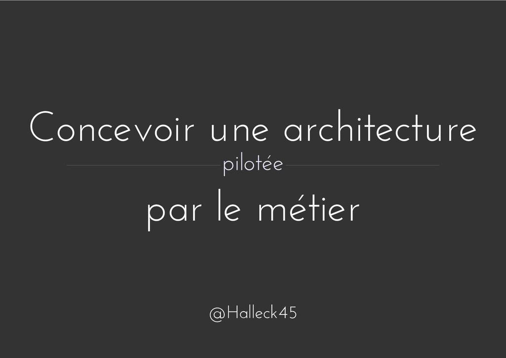 Concevoir une architecture par le métier piloté...