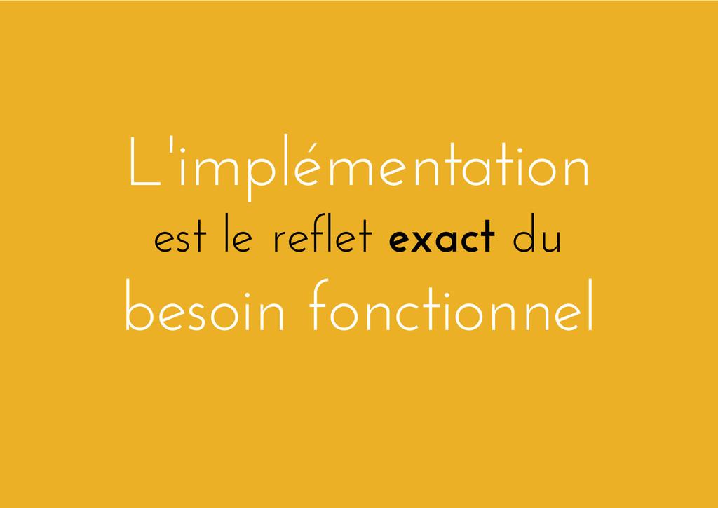 L'implémentation est le reflet exact du besoin ...
