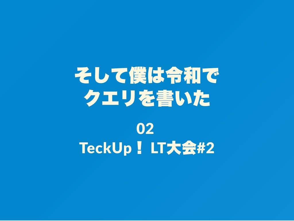 そして僕は令和で クエリを書いた 02 TeckUp ! LT 大会#2
