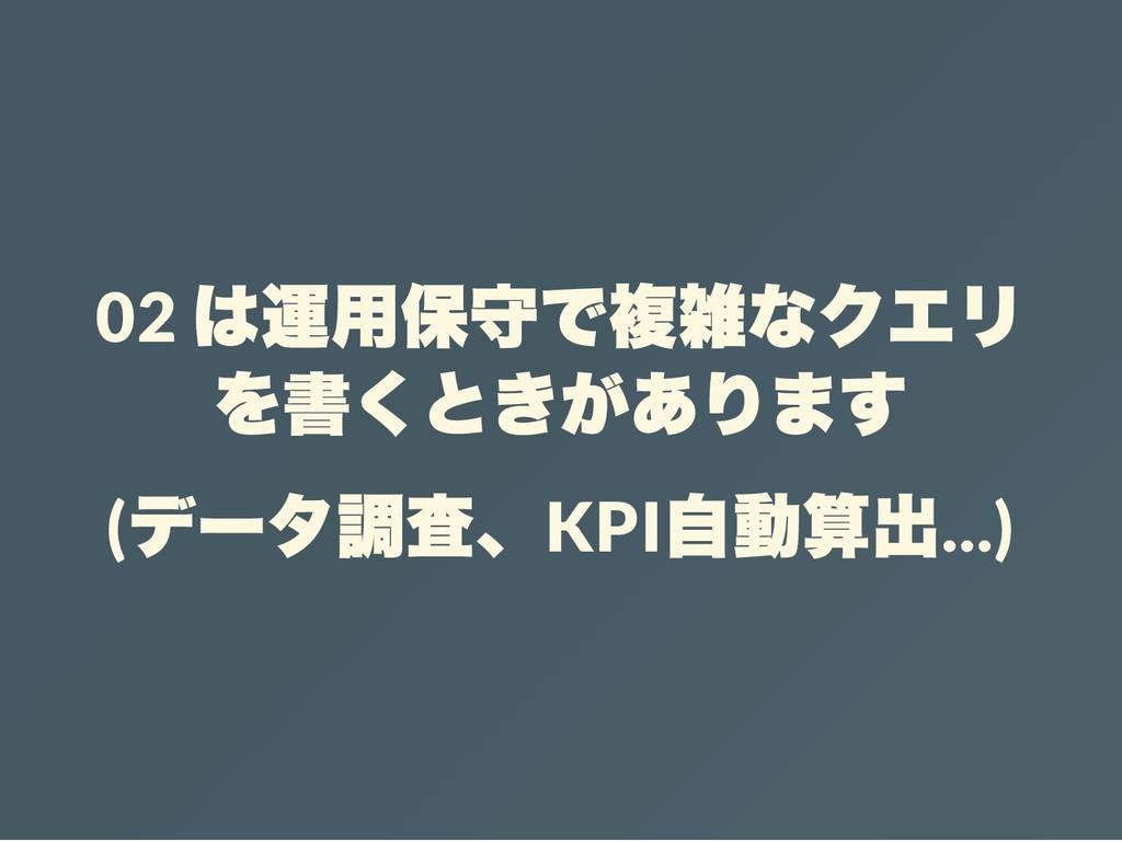 02 は運用保守で複雑なクエリ を書くときがあります ( データ調査、KPI 自動算出...)