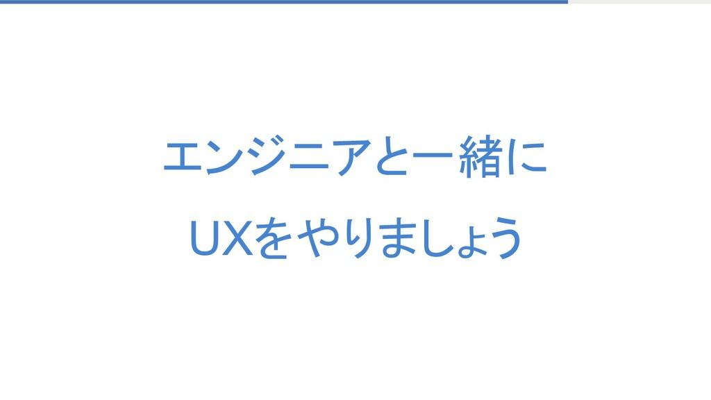エンジニアと一緒に UXをやりましょう