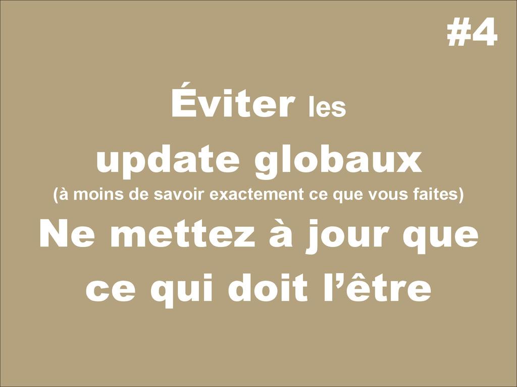 #4 Éviter les update globaux (à moins de savoir...