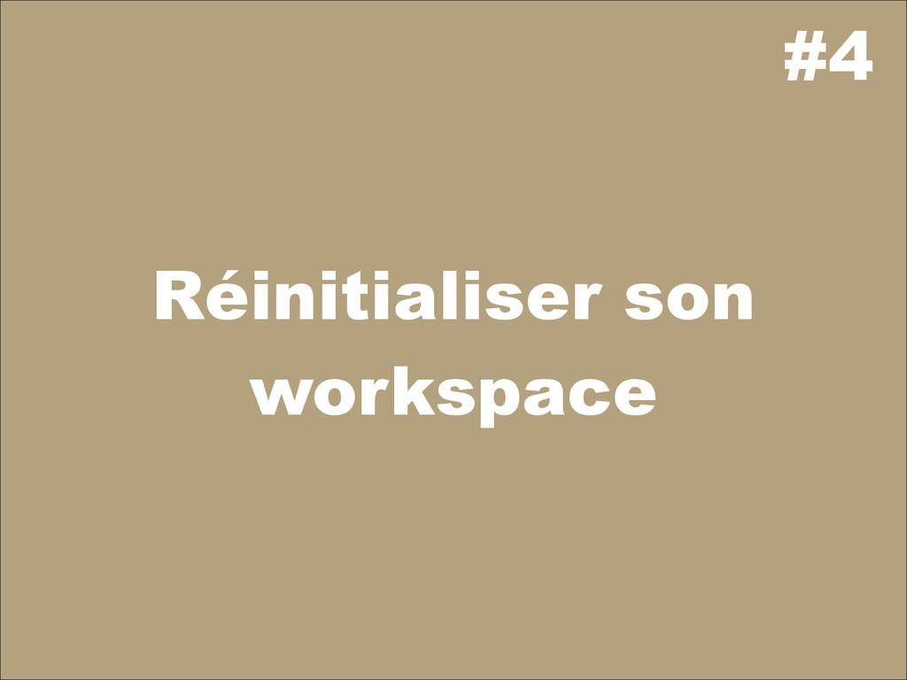 #4 Réinitialiser son workspace