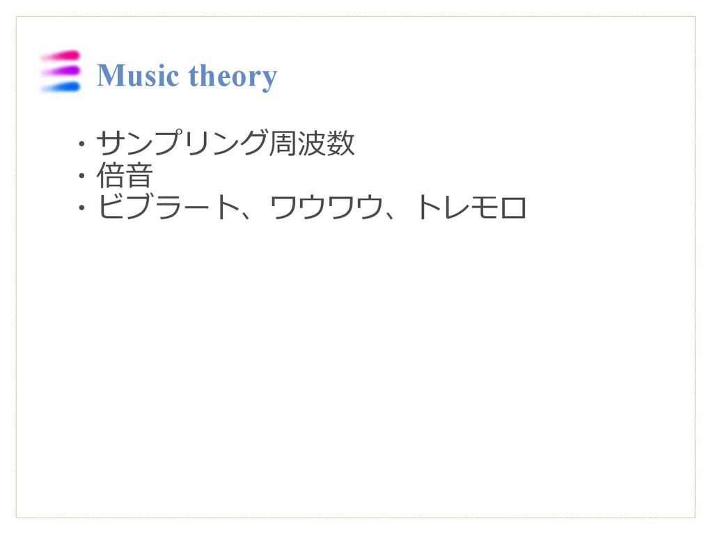 Music theory ・サンプリング周波数 ・倍音 ・ビブラート、ワウワウ、トレモロ