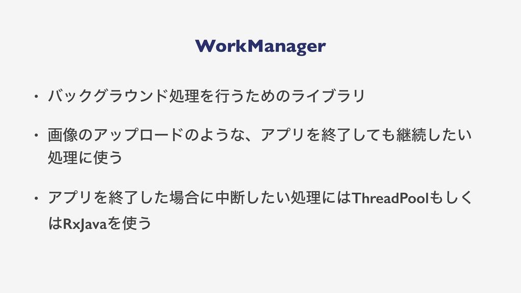 WorkManager • όοΫάϥϯυॲཧΛߦ͏ͨΊͷϥΠϒϥϦ • ը૾ͷΞοϓϩʔυ...