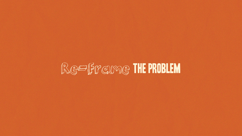 Re-Frame the Problem